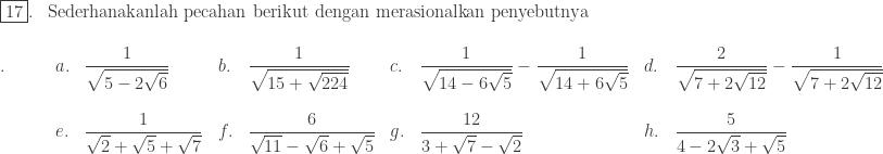 \begin{array}{ll}\\ \fbox{17}.&\textrm{Sederhanakanlah pecahan berikut dengan merasionalkan penyebutnya} \end{array}\\ \begin{array}{lllllllll}\\ .\quad\quad&a.&\displaystyle \frac{1}{\sqrt{5-2\sqrt{6}}}&b.&\displaystyle \frac{1}{\sqrt{15+\sqrt{224}}}&c.&\displaystyle \frac{1}{\sqrt{14-6\sqrt{5}}}-\frac{1}{\sqrt{14+6\sqrt{5}}}&d.&\displaystyle \frac{2}{\sqrt{7+2\sqrt{12}}}-\frac{1}{\sqrt{7+2\sqrt{12}}}\\ &&&&&&&\\ &e.&\displaystyle \frac{1}{\sqrt{2}+\sqrt{5}+\sqrt{7}}&f.&\displaystyle \frac{6}{\sqrt{11}-\sqrt{6}+\sqrt{5}}&g.&\displaystyle \frac{12}{3+\sqrt{7}-\sqrt{2}}&h.&\displaystyle \frac{5}{4-2\sqrt{3}+\sqrt{5}}\\ \end{array}
