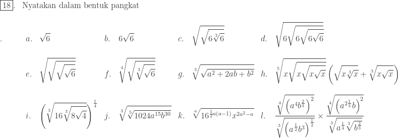 \begin{array}{ll}\\ \fbox{18}.&\textrm{Nyatakan dalam bentuk pangkat} \end{array}\\ \begin{array}{lllllllll}\\ .\quad\quad&a.&\displaystyle \sqrt{6}&b.&\displaystyle 6\sqrt{6}&c.&\displaystyle \sqrt{\sqrt{6\sqrt[3]{6}}}&d.&\displaystyle \sqrt{6\sqrt{6\sqrt{6\sqrt{6}}}}\\ &&&&&&&\\ &e.&\displaystyle \sqrt{\sqrt{\sqrt{\sqrt{6}}}}&f.&\displaystyle \sqrt[4]{\sqrt{\sqrt[3]{\sqrt{6}}}}&g.&\displaystyle \sqrt[3]{\sqrt{a^{2}+2ab+b^{2}}}&h.&\displaystyle \sqrt[5]{x\sqrt{x\sqrt{x\sqrt{x}}}}\left ( \sqrt{x\sqrt[3]{x}}+\sqrt[3]{x\sqrt{x}} \right )\\ &&&&&&&\\ &i.&\displaystyle \left ( \sqrt[3]{16\sqrt[3]{8\sqrt{4}}} \right )^{\frac{1}{4}}&j.&\displaystyle \sqrt[3]{\sqrt[5]{1024a^{15}b^{30}}}&k.&\displaystyle \sqrt[a]{16^{\frac{1}{2}a(a-1)}x^{2a^{2}-a}}&l.&\displaystyle \frac{\sqrt[4]{\left ( a^{4}b^{\frac{2}{3}} \right )^{2}}}{\sqrt[3]{\left ( a^{\frac{1}{2}}b^{3} \right )^{\frac{1}{2}}}}\times \displaystyle \frac{\sqrt[4]{\left ( a^{2\frac{1}{3}}b \right )^{2}}}{\sqrt[3]{a^{\frac{1}{4}}\sqrt[3]{b^{\frac{2}{3}}}}}\\ \end{array}