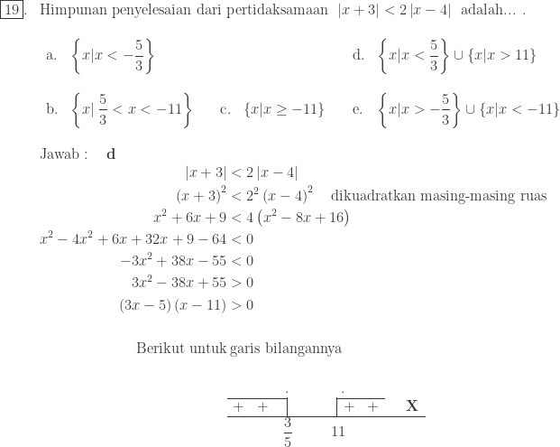 \begin{array}{ll}\ \fbox{19}.&\textrm{Himpunan penyelesaian dari pertidaksamaan}\: \: \left | x+3 \right |<2\left | x-4 \right |\: \: \textrm{adalah... .}\ &\begin{array}{lllllll}\ \textrm{a}.&\left \{ x|x<-\displaystyle \frac{5}{3} \right \}&&&\textrm{d}.&\left \{ x|x<\displaystyle \frac{5}{3} \right \}\cup \left \{ x|x>11 \right \}\\ \textrm{b}.&\left \{ x|\: \displaystyle \frac{5}{3}<x<-11 \right \} \quad&\textrm{c}.&\left \{ x|x\geq -11 \right \} \quad&\textrm{e}.&\left \{ x|x>-\displaystyle \frac{5}{3} \right \}\cup \left \{ x|x<-11 \right \} \ \end{array}\\ &\textrm{Jawab}:\quad \textbf{d}\ &\begin{aligned}\left | x+3 \right |&<2\left | x-4 \right |\ \left ( x+3 \right )^{2}&<2^{2}\left ( x-4 \right )^{2}\quad \textrm{dikuadratkan masing-masing ruas}\ x^{2}+6x+9&<4\left ( x^{2}-8x+16 \right )\ x^{2}-4x^{2}+6x+32x+9-64&<0\ -3x^{2}+38x-55&<0\ 3x^{2}-38x+55&>0\ \left ( 3x-5 \right )\left (x -11 \right )&>0\\ \textrm{Berikut untuk}&\: \textrm{garis bilangannya}\ &\begin{array}{ccc|cccc|cccccc}\ &&\multicolumn{2}{c}{.}&&&\multicolumn{2}{c}{.}\\cline{1-3}\cline{8-9} +&+&&&&&&+&+&\quad \textbf{X}\\hline &&\multicolumn{2}{r}{\begin{matrix} \displaystyle \frac{3}{5}\ \end{matrix}}&&&\multicolumn{2}{l}{11}&\ \end{array} \end{aligned} \end{array}