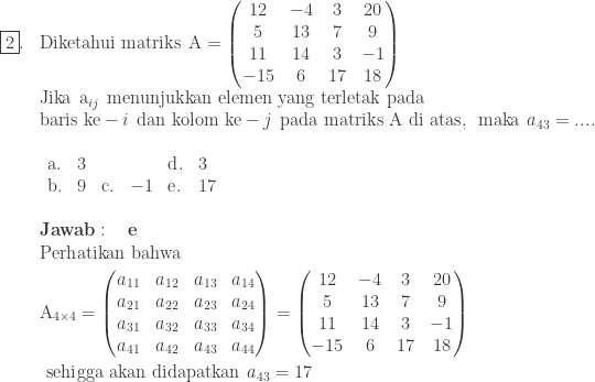 \begin{array}{ll}\\ \fbox{2}.&\textrm{Diketahui matriks}\: \: \textrm{A}=\begin{pmatrix} 12 & -4&3&20\\ 5 & 13&7&9\\ 11&14&3&-1\\ -15&6&17&18 \end{pmatrix}\\ &\textrm{Jika}\: \: \textrm{a}_{ij}\: \: \textrm{menunjukkan elemen yang terletak pada}\\ &\textrm{baris ke}-i\: \: \textrm{dan kolom ke}-j\: \: \textrm{pada matriks A di atas},\: \: \textrm{maka}\: \: a_{43}=....\\ &\begin{array}{llllllll}\\ \textrm{a}.&3&&&\textrm{d}.&3\\ \textrm{b}.&9&\textrm{c}.&-1&\textrm{e}.&17 \end{array}\\\\ &\textbf{Jawab}:\quad \textbf{e}\\ &\begin{aligned}\textrm{Perh}&\textrm{atikan bahwa}\\ \textrm{A}_{4\times 4}&=\begin{pmatrix} a_{11} & a_{12} & a_{13} & a_{14}\\ a_{21} & a_{22} & a_{23} & a_{24}\\ a_{31} & a_{32} & a_{33} & a_{34}\\ a_{41} & a_{42} & a_{43} & a_{44} \end{pmatrix}=\begin{pmatrix} 12 & -4&3&20\\ 5 & 13&7&9\\ 11&14&3&-1\\ -15&6&17&18 \end{pmatrix}\\ \textrm{sehi}&\textrm{gga akan didapatkan}\: \: a_{43}=17 \end{aligned} \end{array}