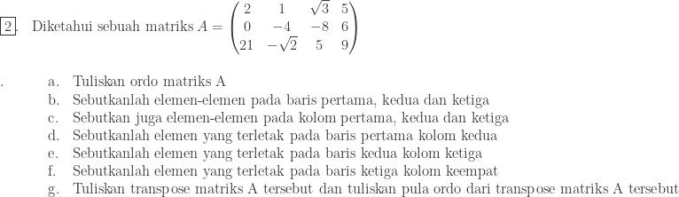 \begin{array}{ll}\\ \fbox{2}.&\textrm{Diketahui sebuah matriks}\: A=\begin{pmatrix} 2 & 1 & \sqrt{3} & 5\\ 0 & -4 & -8 & 6\\ 21 & -\sqrt{2} & 5 & 9 \end{pmatrix} \end{array}\\ \begin{array}{llp{18.0cm}}\\ .\: \qquad&\textrm{a}.&Tuliskan ordo matriks A\\ &\textrm{b}.&Sebutkanlah elemen-elemen pada baris pertama, kedua dan ketiga\\ &\textrm{c}.&Sebutkan juga elemen-elemen pada kolom pertama, kedua dan ketiga\\ &\textrm{d}.&Sebutkanlah elemen yang terletak pada baris pertama kolom kedua\\ &\textrm{e}.&Sebutkanlah elemen yang terletak pada baris kedua kolom ketiga\\ &\textrm{f}.&Sebutkanlah elemen yang terletak pada baris ketiga kolom keempat\\ &\textrm{g}.&Tuliskan transpose matriks A tersebut dan tuliskan pula ordo dari transpose matriks A tersebut \end{array}