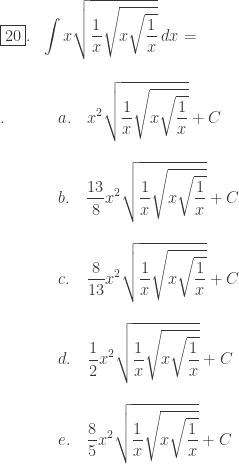 \begin{array}{ll}\\ \fbox{20}.&\displaystyle \int x\sqrt{\displaystyle \frac{1}{x}\sqrt{x\sqrt{\frac{1}{x}}}}\: dx=\end{array}\\ \begin{array}{ll}\\ .\: \: \qquad &a.\quad \displaystyle x^{2}\sqrt{\displaystyle \frac{1}{x}\sqrt{x\sqrt{\frac{1}{x}}}}+C\\\\ &b.\quad \displaystyle \frac{13}{8}x^{2}\sqrt{\displaystyle \frac{1}{x}\sqrt{x\sqrt{\frac{1}{x}}}}+C\\\\ &c.\quad \displaystyle \frac{8}{13}x^{2}\sqrt{\displaystyle \frac{1}{x}\sqrt{x\sqrt{\frac{1}{x}}}}+C\\\\ &d.\quad \displaystyle \frac{1}{2}x^{2}\sqrt{\displaystyle \frac{1}{x}\sqrt{x\sqrt{\frac{1}{x}}}}+C\\\\ &e.\quad \displaystyle \frac{8}{5}x^{2}\sqrt{\displaystyle \frac{1}{x}\sqrt{x\sqrt{\frac{1}{x}}}}+C\end{array}