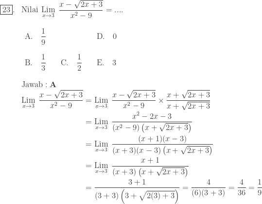 \begin{array}{ll}\\ \fbox{23}.&\textrm{Nilai}\: \: \underset{x\rightarrow 3 }{\textrm{Lim}}\: \: \displaystyle \frac{x-\sqrt{2x+3}}{x^{2}-9}=....\\ &\begin{array}{lll}\\ \textrm{A}.\quad \displaystyle \frac{1}{9} &&\textrm{D}.\quad \displaystyle 0\\\\ \textrm{B}.\quad \displaystyle \frac{1}{3}\quad &\textrm{C}.\quad \displaystyle \frac{1}{2}\quad &\textrm{E}.\quad \displaystyle 3 \end{array}\\\\ &\textrm{Jawab}:\textbf{A}\\ &\begin{aligned}\underset{x\rightarrow 3 }{\textrm{Lim}}\: \: \displaystyle \frac{x-\sqrt{2x+3}}{x^{2}-9}&=\underset{x\rightarrow 3 }{\textrm{Lim}}\: \: \displaystyle \frac{x-\sqrt{2x+3}}{x^{2}-9}\times \frac{x+\sqrt{2x+3}}{x+\sqrt{2x+3}}\\ &=\underset{x\rightarrow 3 }{\textrm{Lim}}\: \: \displaystyle \frac{x^{2}-2x-3}{\left (x^{2}-9 \right )\left ( x+\sqrt{2x+3} \right )}\\ &=\underset{x\rightarrow 3 }{\textrm{Lim}}\: \: \displaystyle \frac{(x+1)(x-3)}{(x+3)(x-3)\left ( x+\sqrt{2x+3} \right )}\\ &=\underset{x\rightarrow 3 }{\textrm{Lim}}\: \: \displaystyle \frac{x+1}{(x+3)\left ( x+\sqrt{2x+3} \right )}\\ &=\displaystyle \frac{3+1}{(3+3)\left ( 3+\sqrt{2(3)+3} \right )}=\frac{4}{(6)(3+3)}=\frac{4}{36}=\frac{1}{9} \end{aligned} \end{array}