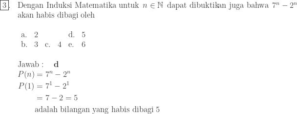 \begin{array}{ll}\\ \fbox{3}.&\textrm{Dengan Induksi Matematika untuk}\: \: n\in \mathbb{N}\: \: \textrm{dapat dibuktikan juga bahwa}\: \: 7^{n}-2^{n}\\ &\textrm{akan habis dibagi oleh}\\ &\begin{array}{lllllll}\\ \textrm{a}.&2&&&\textrm{d}.&5\\ \textrm{b}.&3&\textrm{c}.&4&\textrm{e}.&6\\ \end{array}\\\\ &\textrm{Jawab}:\quad \textbf{d}\\ &\begin{aligned}P(n)&=7^{n}-2^{n}\\ P(1)&=7^{1}-2^{1}\\ &=7-2=5\\ &\textrm{adalah bilangan yang habis dibagi 5} \end{aligned} \end{array}