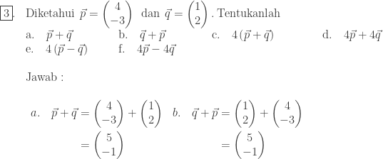 \begin{array}{ll}\\ \fbox{3}.&\textrm{Diketahui}\: \: \vec{p}=\begin{pmatrix} 4\\ -3 \end{pmatrix}\: \: \textrm{dan}\: \: \vec{q}=\begin{pmatrix} 1\\ 2 \end{pmatrix}.\: \textrm{Tentukanlah}\\ &\textrm{a}.\quad \vec{p}+\vec{q}\qquad\qquad \textrm{b}.\quad \vec{q}+\vec{p}\qquad\qquad \textrm{c}.\quad 4\left ( \vec{p}+\vec{q} \right )\qquad\qquad \textrm{d}.\quad 4\vec{p}+4\vec{q}\\ &\textrm{e}.\quad 4\left ( \vec{p}-\vec{q} \right )\: \: \quad\quad \textrm{f}.\quad 4\vec{p}-4\vec{q}\\\\ &\textrm{Jawab}:\\ &\begin{array}{llll}\\ \begin{aligned}a.\quad \vec{p}+\vec{q}&=\begin{pmatrix} 4\\ -3 \end{pmatrix}+\begin{pmatrix} 1\\ 2 \end{pmatrix}\\ &=\begin{pmatrix} 5\\ -1 \end{pmatrix} \end{aligned}&\begin{aligned}b.\quad \vec{q}+\vec{p}&=\begin{pmatrix} 1\\ 2 \end{pmatrix}+\begin{pmatrix} 4\\ -3 \end{pmatrix}\\ &=\begin{pmatrix} 5\\ -1 \end{pmatrix} \end{aligned}&&\\ \end{array} \end{array}