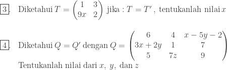 \begin{array}{ll}\\ \fbox{3}.&\textrm{Diketahui}\: T=\begin{pmatrix} 1 &3 \\ 9x& 2 \end{pmatrix}\: \textrm{jika}: T={T}'\: ,\: \textrm{tentukanlah nilai}\: x\end{array}\\ \begin{array}{ll}\\ \fbox{4}.&\textrm{Diketahui}\: Q={Q}'\: \textrm{dengan}\: Q=\begin{pmatrix} 6 & 4 & x-5y-2\\ 3x+2y & 1 & 7\\ 5 & 7z & 9 \end{pmatrix}\: \\ &\textrm{Tentukanlah nilai dari} \: x,\: y,\: \textrm{dan}\: z \end{array}\\