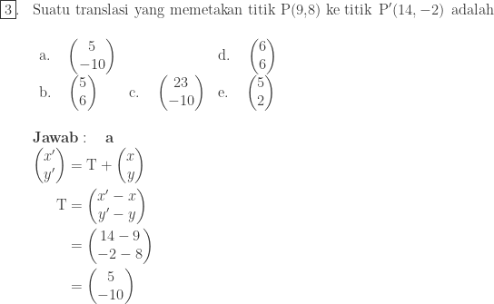 \begin{array}{ll}\\ \fbox{3}.&\textrm{Suatu translasi yang memetakan titik P(9,8) ke titik}\: \: \textrm{P}'(14,-2)\: \: \textrm{adalah}\\ &\begin{array}{lll}\\ \textrm{a}.\quad \begin{pmatrix} 5\\ -10 \end{pmatrix}&&\textrm{d}.\quad \begin{pmatrix} 6\\ 6 \end{pmatrix}\\ \textrm{b}.\quad \begin{pmatrix} 5\\ 6 \end{pmatrix}&\textrm{c}.\quad \begin{pmatrix} 23\\ -10 \end{pmatrix}&\textrm{e}.\quad \begin{pmatrix} 5\\ 2 \end{pmatrix} \end{array}\\\\ &\textbf{Jawab}:\quad \textbf{a}\\ &\begin{aligned}\begin{pmatrix} x'\\ y' \end{pmatrix}&=\textrm{T}+\begin{pmatrix} x\\ y \end{pmatrix}\\ \textrm{T}&=\begin{pmatrix} x'-x\\ y'-y \end{pmatrix}\\ &=\begin{pmatrix} 14-9\\ -2-8 \end{pmatrix}\\ &=\begin{pmatrix} 5\\ -10 \end{pmatrix} \end{aligned} \end{array}