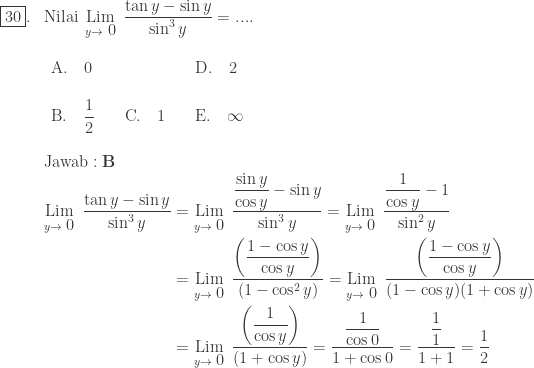 \begin{array}{ll}\\ \fbox{30}.&\textrm{Nilai}\: \: \underset{y\rightarrow \displaystyle 0}{\textrm{Lim}}\: \: \displaystyle \frac{\tan y-\sin y}{\sin ^{3}y}=....\\ &\begin{array}{lll}\\ \textrm{A}.\quad \displaystyle 0 &&\textrm{D}.\quad \displaystyle 2\\\\ \textrm{B}.\quad \displaystyle \frac{1}{2}\quad &\textrm{C}.\quad \displaystyle 1\quad &\textrm{E}.\quad \displaystyle \infty \end{array}\\\\ &\textrm{Jawab}:\textbf{B}\\ &\begin{aligned}\underset{y\rightarrow \displaystyle 0}{\textrm{Lim}}\: \: \displaystyle \frac{\tan y-\sin y}{\sin ^{3}y}&=\underset{y\rightarrow \displaystyle 0}{\textrm{Lim}}\: \: \displaystyle \frac{\displaystyle \frac{\sin y}{\cos y}-\sin y}{\sin ^{3}y}=\underset{y\rightarrow \displaystyle 0}{\textrm{Lim}}\: \: \displaystyle \frac{\displaystyle \frac{1}{\cos y}-1}{\sin ^{2}y}\\ &=\underset{y\rightarrow \displaystyle 0}{\textrm{Lim}}\: \: \displaystyle \frac{\left ( \displaystyle \frac{1-\cos y}{\cos y} \right )}{(1-\cos ^{2}y)}=\underset{y\rightarrow \displaystyle 0}{\textrm{Lim}}\: \: \displaystyle \frac{\left ( \displaystyle \frac{1-\cos y}{\cos y} \right )}{(1-\cos y)(1+\cos y)}\\ &=\underset{y\rightarrow \displaystyle 0}{\textrm{Lim}}\: \: \displaystyle \frac{\left ( \displaystyle \frac{1}{\cos y} \right )}{(1+\cos y)}=\displaystyle \frac{\displaystyle \frac{1}{\cos 0}}{1+\cos 0} =\displaystyle \frac{\displaystyle \frac{1}{1}}{1+1}=\frac{1}{2} \end{aligned} \end{array}
