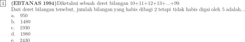 \begin{array}{ll}\\ \fbox{4}.&\textbf{(EBTANAS 1994)}\textrm{Diketahui sebuah deret bilangan 10+11+12+13+...+99}.\\ & {\textrm{Dari deret bilangan tersebut, jumlah bilangan yang habis dibagi 2 tetapi tidak habis digai oleh 5 adalah...}}\\ &\textrm{a}.\quad 950\\ &\textrm{b}.\quad 1480\\ &\textrm{c}.\quad 1930\\ &\textrm{d}.\quad 1980\\ &\textrm{e}.\quad 2430\\ \end{array}
