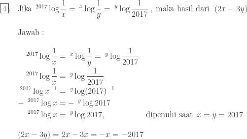 \begin{array}{ll}\\ \fbox{4}.&\textrm{Jika}\: \: ^{2017}\log \displaystyle \frac{1}{x}=\: ^{x}\log \displaystyle \frac{1}{y}=\: ^{y}\log \displaystyle \frac{1}{2017}\: ,\: \textrm{maka hasil dari}\: \: \left ( 2x-3y \right )\\\\ &\textrm{Jawab}:\\\\ &\begin{aligned}^{2017}\log \displaystyle \frac{1}{x}&=\: ^{x}\log \displaystyle \frac{1}{y}=\: ^{y}\log \displaystyle \frac{1}{2017}\\ ^{2017}\log \displaystyle \frac{1}{x}&=\: ^{y}\log \displaystyle \frac{1}{2017}\\ ^{2017}\log \displaystyle x^{-1}&=\: ^{y}\log \displaystyle (2017)^{-1}\\ -\:\: ^{2017}\log x&=-\: \: ^{y}\log 2017\\ ^{2017}\log x&=\: ^{y}\log 2017,&\textnormal{dipenuhi saat}\: \: x=y=2017 \end{aligned}\\\\ &(2x-3y)=2x-3x=-x=-2017 \end{array}