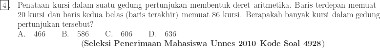 \begin{array}{ll}\\ \fbox{4}.&\textrm{Penataan kursi dalam suatu gedung pertunjukan membentuk deret aritmetika. Baris terdepan memuat}\\ &\textrm{20 kursi dan baris kedua belas (baris terakhir) memuat 86 kursi. Berapakah banyak kursi dalam gedung} \\ &\textrm{pertunjukan tersebut?}\\ &\textrm{A}.\quad 466\qquad \textrm{B}.\quad 586\qquad \textrm{C}.\quad 606\qquad \textrm{D}.\quad 636\\ &\qquad\qquad\qquad\qquad (\textrm{\textbf{Seleksi Penerimaan Mahasiswa Unnes 2010 Kode Soal 4928}}) \end{array}