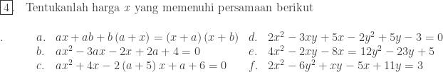 \begin{array}{ll}\\ \fbox{4}.&\textrm{Tentukanlah harga \textit{x} yang memenuhi persamaan berikut }\\ \end{array}\\ \begin{array}{lllll}\\ .\quad\quad&a.&ax+ab+b\left ( a+x \right )=\left ( x+a \right )\left ( x+b \right )&d.&2x^{2}-3xy+5x-2y^{2}+5y-3=0\\ &b.&ax^{2}-3ax-2x+2a+4=0&e.&4x^{2}-2xy-8x=12y^{2}-23y+5\\ &c.&ax^{2}+4x-2\left ( a+5 \right )x+a+6=0&f.&2x^{2}-6y^{2}+xy-5x+11y=3\end{array}