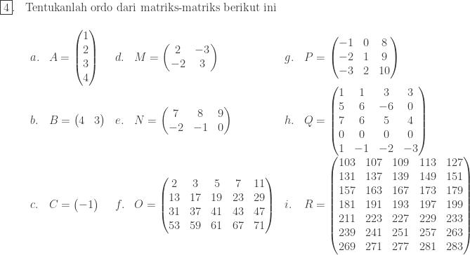 \begin{array}{ll}\\ \fbox{4}.&\textrm{Tentukanlah ordo dari matriks-matriks berikut ini}\\ &\begin{array}{llllll}\\ a.&A=\begin{pmatrix} 1\\ 2\\ 3\\ 4 \end{pmatrix}&d.&M=\begin{pmatrix} 2 & -3\\ -2 & 3 \end{pmatrix}&g.&P=\begin{pmatrix} -1 & 0&8\\ -2 & 1&9\\ -3 & 2&10 \end{pmatrix}\\ b.&B=\begin{pmatrix} 4 & 3 \end{pmatrix}&e.&N=\begin{pmatrix} 7 & 8 & 9\\ -2 & -1 & 0 \end{pmatrix}&h.&Q=\begin{pmatrix} 1 & 1 & 3 & 3\\ 5 & 6 & -6 & 0\\ 7 & 6 & 5 &4\\ 0&0&0&0\\ 1&-1&-2&-3 \end{pmatrix}\\ c.&C=\begin{pmatrix} -1 \\ \end{pmatrix}&f.&O=\begin{pmatrix} 2 &3 & 5 & 7 & 11\\ 13 & 17 & 19 & 23 & 29\\ 31 & 37 & 41 & 43 & 47\\ 53 & 59 & 61 & 67 & 71 \end{pmatrix}&i.&R=\begin{pmatrix} 103 & 107 & 109 & 113 & 127\\ 131 & 137 & 139 & 149 & 151\\ 157 & 163 & 167 & 173 & 179\\ 181 & 191 & 193 & 197 & 199\\ 211 & 223 & 227 & 229 & 233\\ 239 & 241 & 251 & 257 & 263\\ 269&271&277&281&283 \end{pmatrix} \end{array}\\ \end{array}
