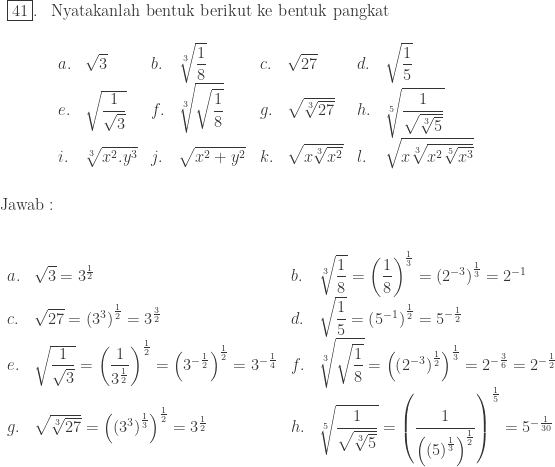 \begin{array}{ll}\\ \fbox{41}.&\textrm{Nyatakanlah bentuk berikut ke bentuk pangkat}\\ &\begin{array}{llllllll}\\ a.&\sqrt{3}&b.&\sqrt[3]{\displaystyle \frac{1}{8}}&c.&\sqrt{27}&d.&\sqrt{\displaystyle \frac{1}{5}}\\ e.&\sqrt{\displaystyle \frac{1}{\sqrt{3}}}&f.&\sqrt[3]{\sqrt{\displaystyle \frac{1}{8}}}&g.&\sqrt{\sqrt[3]{27}}&h.&\sqrt[5]{\displaystyle \frac{1}{\sqrt{\sqrt[3]{5}}}}\\ i.&\sqrt[3]{x^{2}.y^{3}}&j.&\sqrt{x^{2}+y^{2}}&k.&\sqrt{x\sqrt[3]{x^{2}}}&l.&\sqrt{x\sqrt[3]{x^{2}\sqrt[5]{x^{3}}}} \end{array} \end{array}\\\\\\ \textrm{Jawab}:\\\\ \begin{array}{llll}\\ a.&\sqrt{3}=3^{\frac{1}{2}}&b.&\sqrt[3]{\displaystyle \frac{1}{8}}=\left ( \displaystyle \frac{1}{8} \right )^{\frac{1}{3}}=\left ( 2^{-3} \right )^{\frac{1}{3}}=2^{-1}\\ c.&\sqrt{27}=\left ( 3^{3} \right )^{\frac{1}{2}}=3^{\frac{3}{2}}&d.&\sqrt{\displaystyle \frac{1}{5}}=\left ( 5^{-1} \right )^\frac{1}{2}=5^{-\frac{1}{2}}\\ e.&\sqrt{\displaystyle \frac{1}{\sqrt{3}}}=\left ( \displaystyle \frac{1}{3^{\frac{1}{2}}} \right )^{\frac{1}{2}}=\left ( 3^{-\frac{1}{2}} \right )^{\frac{1}{2}}=3^{-\frac{1}{4}}&f.&\sqrt[3]{\sqrt{\displaystyle \frac{1}{8}}}=\left ( \left ( 2^{-3} \right )^{\frac{1}{2}} \right )^{\frac{1}{3}}=2^{-\frac{3}{6}}=2^{-\frac{1}{2}}\\ g.&\sqrt{\sqrt[3]{27}}=\left ( \left ( 3^{3} \right )^{\frac{1}{3}} \right )^{\frac{1}{2}}=3^\frac{1}{2}&h.&\sqrt[5]{\displaystyle \frac{1}{\sqrt{\sqrt[3]{5}}}}=\left ( \displaystyle \frac{1}{\left ( \left ( 5 \right )^{\frac{1}{3}} \right )^{\frac{1}{2}}} \right )^{\frac{1}{5}}=5^{-\frac{1}{30}} \end{array}