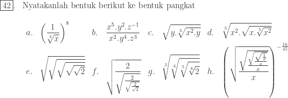 \begin{array}{ll}\\ \fbox{42}.&\textrm{Nyatakanlah bentuk berikut ke bentuk pangkat}\\ &\begin{array}{llllllll}\\ a.&\displaystyle \left ( \frac{1}{\sqrt[3]{x}} \right )^{8}&b.&\displaystyle \frac{x^{5}.y^{2}.z^{-1}}{x^{2}.y^{4}.z^{3}}&c.&\sqrt{y.\sqrt[3]{x^{2}.y}}&d.&\sqrt[3]{x^{2}.\sqrt{x.\sqrt[5]{x^{2}}}}\\ e.&\sqrt{\sqrt{\sqrt{\sqrt{\sqrt{2}}}}}&f.&\displaystyle \sqrt{\frac{2}{\sqrt{\frac{2}{\sqrt{\frac{2}{\sqrt{2}}}}}}}&g.&\displaystyle \sqrt[3]{\sqrt[4]{\sqrt[5]{\sqrt[6]{2}}}}&h.&\displaystyle \left ( \sqrt{\frac{\sqrt{\frac{\sqrt{\frac{\sqrt{\frac{1}{x}}}{x}}}{x}}}{x}} \right )^{-\frac{16}{45}}\end{array} \end{array}
