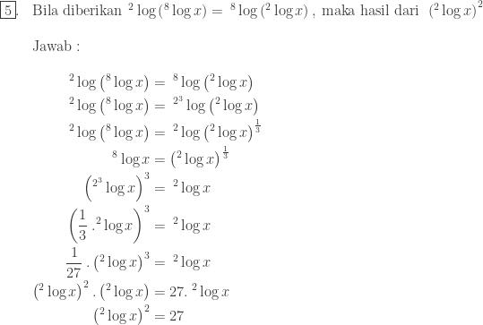 \begin{array}{ll}\\ \fbox{5}.&\textrm{Bila diberikan}\: \: ^{2}\log \left ( ^{8}\log x \right )=\: ^{8}\log \left ( ^{2}\log x \right ),\: \textrm{maka hasil dari}\: \: \left ( ^{2}\log x \right )^{2}\\\\ &\textrm{Jawab}:\\\\ &\begin{aligned}^{2}\log \left ( ^{8}\log x \right )&=\: ^{8}\log \left ( ^{2}\log x \right )\\ ^{2}\log \left ( ^{8}\log x \right )&=\: ^{2^{3}}\log \left ( ^{2}\log x \right )\\ ^{2}\log \left ( ^{8}\log x \right )&=\: ^{2}\log \left ( ^{2}\log x \right )^{\frac{1}{3}}\\ ^{8}\log x&=\left ( ^{2}\log x \right )^{\frac{1}{3}}\\ \left (^{2^{3}}\log x \right )^{3}&=\: ^{2}\log x\\ \left ( \displaystyle \frac{1}{3}\: .^{2}\log x \right )^{3}&=\: ^{2}\log x\\ \displaystyle \frac{1}{27}\: .\left (^{2}\log x \right )^{3}&=\: ^{2}\log x\\ \left ( ^{2}\log x \right )^{2}.\left ( ^{2}\log x \right )&=27.\: ^{2}\log x\\ \left ( ^{2}\log x \right )^{2}&=27 \end{aligned} \end{array}