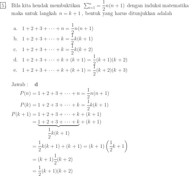 \begin{array}{ll}\\ \fbox{5}.&\textrm{Bila kita hendak membuktikan}\: \: \sum_{i=1}^{n}=\displaystyle \frac{1}{2}n(n+1)\: \: \textrm{dengan induksi matematika}\\ &\textrm{maka untuk langkah}\: \: n=k+1\: , \: \textrm{bentuk yang harus ditunjukkan adalah}\\ &\begin{array}{lll}\\ \textrm{a}.&1+2+3+\cdots +n=\displaystyle \frac{1}{2}n(n+1)\\ \textrm{b}.&1+2+3+\cdots +k=\displaystyle \frac{1}{2}k(k+1)\\ \textrm{c}.&1+2+3+\cdots +k=\displaystyle \frac{1}{2}k(k+2)\\ \textrm{d}.&1+2+3+\cdots +k+(k+1)=\displaystyle \frac{1}{2}(k+1)(k+2)\\ \textrm{e}.&1+2+3+\cdots +k+(k+1)=\displaystyle \frac{1}{2}(k+2)(k+3)\\ \end{array}\\\\ &\textrm{Jawab}:\quad \textbf{d}\\ &\begin{aligned}P(n)&=1+2+3+\cdots +n=\displaystyle \frac{1}{2}n(n+1)\\ P(k)&=1+2+3+\cdots +k=\displaystyle \frac{1}{2}k(k+1)\\ P(k+1)&=1+2+3+\cdots +k+(k+1)\\ &=\underset{\displaystyle \frac{1}{2}k(k+1)}{\underbrace{1+2+3+\cdots +k}}+(k+1)\\ &=\displaystyle \frac{1}{2}k(k+1)+(k+1)=(k+1)\left ( \displaystyle \frac{1}{2}k+1 \right )\\ &=(k+1)\displaystyle \frac{1}{2}(k+2)\\ &=\displaystyle \frac{1}{2}(k+1)(k+2) \end{aligned} \end{array}