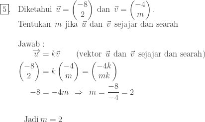 \begin{array}{ll}\\ \fbox{5}.&\textrm{Diketahui}\: \: \vec{u}=\begin{pmatrix} -8\\ 2 \end{pmatrix}\: \textrm{dan}\: \: \vec{v}=\begin{pmatrix} -4\\ m \end{pmatrix}.\\ &\textrm{Tentukan}\: \: m\: \: \textrm{jika}\: \: \vec{u}\: \: \textrm{dan}\: \: \vec{v}\: \: \textrm{sejajar dan searah}\\\\ &\textrm{Jawab}:\\ &\begin{aligned}\overrightarrow{u}&=k\vec{v}\qquad (\textrm{vektor}\: \: \vec{u}\: \: \textrm{dan}\: \: \vec{v}\: \: \textrm{sejajar dan searah})\\ \begin{pmatrix} -8\\ 2 \end{pmatrix}&=k\begin{pmatrix} -4\\ m \end{pmatrix}=\begin{pmatrix} -4k\\ mk \end{pmatrix}\\ -8&=-4m\: \: \Rightarrow \: \: m=\displaystyle \frac{-8}{-4}=2\\ &\\ \textrm{Jadi}\: &m=2\\ \end{aligned} \end{array}