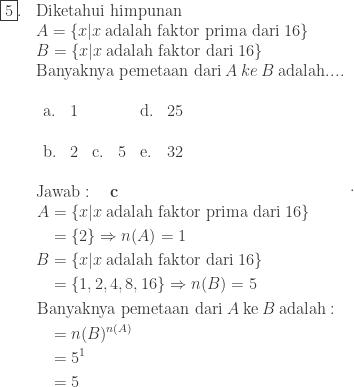 \begin{array}{ll}\ \fbox{5}.&\textrm{Diketahui himpunan}\ &A=\left \{ x|x\: \textrm{adalah faktor prima dari}\: 16 \right \}\ &B=\left \{ x|x\: \textrm{adalah faktor dari}\: 16 \right \}\ &\textrm{Banyaknya pemetaan dari}\: A\: ke\: B\: \textrm{adalah}.... \ &\begin{array}{llllll}\ \textrm{a}.&1&&&\textrm{d}.&25\\ \textrm{b}.&2&\textrm{c}.&5&\textrm{e}.&32 \end{array}\\ &\textrm{Jawab}:\quad \textbf{c}\ &\begin{aligned}A&=\left \{ x|x\: \textrm{adalah faktor prima dari}\: 16 \right \}\ &=\left \{ 2 \right \}\Rightarrow n(A)=1\ B&=\left \{ x|x\: \textrm{adalah faktor dari}\: 16 \right \}\ &=\left \{ 1,2,4,8,16 \right \} \Rightarrow n(B)=5\ \textrm{B}&\textrm{anyaknya pemetaan dari}\: A\: \textrm{ke}\: B\: \textrm{adalah}:\ &=n(B)^{n(A)}\ &=5^{1}\ &=5\end{aligned} \end{array}.