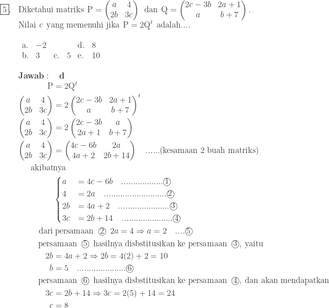\begin{array}{ll}\\ \fbox{5}.&\textrm{Diketahui matriks}\: \: \textrm{P}=\begin{pmatrix} a & 4\\ 2b & 3c \end{pmatrix}\: \: \textrm{dan}\: \: \textrm{Q}=\begin{pmatrix} 2c-3b & 2a+1\\ a & b+7 \end{pmatrix}.\\ &\textrm{Nilai}\: \: c\: \: \textrm{yang memenuhi jika}\: \: \textrm{P}=2\textrm{Q}^{t}\: \: \textrm{adalah}....\\ &\begin{array}{llllllll}\\ \textrm{a}.&-2&&&\textrm{d}.&8\\ \textrm{b}.&3&\textrm{c}.&5&\textrm{e}.&10 \end{array}\\\\ &\textbf{Jawab}:\quad \textbf{d}\\ &\begin{aligned}\textrm{P}&=2\textrm{Q}^{t}\\ \begin{pmatrix} a & 4\\ 2b & 3c \end{pmatrix}&=2\begin{pmatrix} 2c-3b & 2a+1\\ a & b+7 \end{pmatrix}^{t}\\ \begin{pmatrix} a & 4\\ 2b & 3c \end{pmatrix}&=2\begin{pmatrix} 2c-3b & a\\ 2a+1 & b+7 \end{pmatrix}\\ \begin{pmatrix} a & 4\\ 2b & 3c \end{pmatrix}&=\begin{pmatrix} 4c-6b & 2a\\ 4a+2 & 2b+14 \end{pmatrix}\quad ......(\textrm{kesamaan 2 buah matriks})\\ \textrm{akibat}&\textrm{nya}\\ &\begin{cases} a &= 4c-6b \quad ..................\textcircled{1}\\ 4 &=2a \quad ...........................\textcircled{2}\\ 2b &=4a+2 \quad ......................\textcircled{3}\\ 3c &=2b+14 \quad ......................\textcircled{4} \end{cases}\\ \textrm{dari}&\: \textrm{persamaan}\: \: \textcircled{2}\: \: 2a=4\Rightarrow a=2\quad....\textcircled{5}\\ \textrm{pers}&\textrm{amaan}\: \: \textcircled{5}\: \: \textrm{hasilnya disbstitusikan ke persamaan}\: \: \textcircled{3},\: \textrm{yaitu}\\ 2b&=4a+2\Rightarrow 2b=4(2)+2=10\\ b&=5\quad.....................\textcircled{6}\\ \textrm{pers}&\textrm{amaan}\: \: \textcircled{6}\: \: \textrm{hasilnya disbstitusikan ke persamaan}\: \: \textcircled{4},\: \textrm{dan akan mendapatkan}\\ 3c&=2b+14\Rightarrow 3c=2(5)+14=24\\ c&=8 \end{aligned} \end{array}