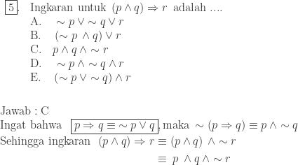 \begin{array}{ll}\\ \fbox{5}.&\textrm{Ingkaran untuk}\: \left ( p\wedge q \right )\Rightarrow r\: \: \textrm{adalah ....}\\ &\textrm{A}.\quad \sim p\: \vee \sim q\vee r\\ &\textrm{B}.\quad \left ( \sim p\: \wedge q \right )\vee r\\ &\textrm{C}.\quad p\wedge q\: \wedge \sim r\\ &\textrm{D}.\quad \sim p\: \wedge \sim q\wedge r\\ &\textrm{E}.\quad \left ( \sim p\: \vee \sim q \right )\wedge r\end{array}\\\\\\ \textrm{Jawab}:\textrm{C}\\ \textrm{Ingat bahwa }\: \: \boxed{p\Rightarrow q\equiv \: \sim p\vee q}, \textrm{maka}\: \sim \left ( p\Rightarrow q \right )\equiv p\: \wedge \sim q\\ \begin{aligned}\textrm{Sehingga ingkaran}\: \: \left ( p\wedge q \right )\Rightarrow r&\equiv \left ( p\wedge q \right )\: \wedge \sim r\\ &\equiv \: p \: \wedge q\: \wedge \sim r\end{aligned}