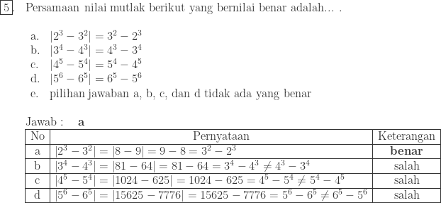 \begin{array}{ll}\ \fbox{5}.&\textrm{Persamaan nilai mutlak berikut yang bernilai benar adalah... .}\ &\begin{array}{lll}\ \textrm{a}. &\left | 2^{3}-3^{2} \right |=3^{2}-2^{3}\ \textrm{b}.&\left | 3^{4}-4^{3} \right |=4^{3}-3^{4}\ \textrm{c}.&\left | 4^{5}-5^{4} \right |=5^{4}-4^{5}\ \textrm{d}.&\left | 5^{6}-6^{5} \right |=6^{5}-5^{6}\ \textrm{e}.&\textrm{pilihan jawaban a, b, c, dan d tidak ada yang benar} \end{array}\\ &\textrm{Jawab}:\quad \textbf{a}\ &\begin{array}{|c|l|c|}\hline \textrm{No}&\qquad\qquad\qquad\qquad\qquad\qquad \textrm{Pernyataan}&\textrm{Keterangan}\\hline \textrm{a}&\left | 2^{3}-3^{2} \right |=\left | 8-9 \right |=9-8=3^{2}-2^{3}&\textbf{benar}\\hline \textrm{b}&\left | 3^{4}-4^{3} \right |=\left | 81-64 \right |=81-64=3^{4}-4^{3}\neq 4^{3}-3^{4}&\textrm{salah}\\hline \textrm{c}&\left | 4^{5}-5^{4} \right |=\left | 1024-625 \right |=1024-625=4^{5}-5^{4}\neq 5^{4}-4^{5}&\textrm{salah}\\hline \textrm{d}&\left | 5^{6}-6^{5} \right |=\left | 15625-7776 \right |=15625-7776=5^{6}-6^{5}\neq 6^{5}-5^{6}&\textrm{salah}\\hline \end{array} \end{array}