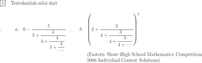 \begin{array}{ll}\\ \fbox{5}.&\textrm{Tentukanlah nilai dari }\\ \end{array}\\ \begin{array}{lllllllll}\\ .\quad\quad&a.&6-\displaystyle \frac{5}{3+\displaystyle \frac{4}{3+\displaystyle \frac{4}{3+\displaystyle \frac{4}{\cdots }}}}&.&&b.&\left ( 2+\displaystyle \frac{3}{4+\displaystyle \frac{3}{4+\displaystyle \frac{3}{4+\cdots }}} \right )^{2}\\ &&&&&&\textrm{(Eastern Shore High School Mathematics Competition }\\ &&&&&&\textrm{2006 Individual Contest Solutions)}\end{array}