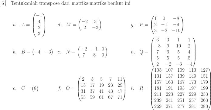 \begin{array}{ll}\\ \fbox{5}.&\textrm{Tentukanlah transpose dari matriks-matriks berikut ini}\\ &\begin{array}{llllll}\\ a.&A=\begin{pmatrix} -1\\ 4\\ 2\\ 3 \end{pmatrix}&d.&M=\begin{pmatrix} -2 & 3\\ 2 & -3 \end{pmatrix}&g.&P=\begin{pmatrix} 1 & 0&-8\\ 2 & -1&-9\\ 3 & -2&-10 \end{pmatrix}\\ b.&B=\begin{pmatrix} -4 & -3 \end{pmatrix}&e.&N=\begin{pmatrix} -2 & -1 & 0\\ 7 & 8 & 9 \end{pmatrix}&h.&Q=\begin{pmatrix} 3 & 3 & 1 & 1\\ -8 & 9 & 10 & 2\\ 7 & 6 & 5 &4\\ 5&5&5&5\\ 2&-2&-3&-4 \end{pmatrix}\\ c.&C=\begin{pmatrix} 8 \\ \end{pmatrix}&f.&O=\begin{pmatrix} 2 &3 & 5 & 7 & 11\\ 13 & 17 & 19 & 23 & 29\\ 31 & 37 & 41 & 43 & 47\\ 53 & 59 & 61 & 67 & 71 \end{pmatrix}&i.&R=\begin{pmatrix} 103 & 107 & 109 & 113 & 127\\ 131 & 137 & 139 & 149 & 151\\ 157 & 163 & 167 & 173 & 179\\ 181 & 191 & 193 & 197 & 199\\ 211 & 223 & 227 & 229 & 233\\ 239 & 241 & 251 & 257 & 263\\ 269&271&277&281&283 \end{pmatrix} \end{array}\\ \end{array}