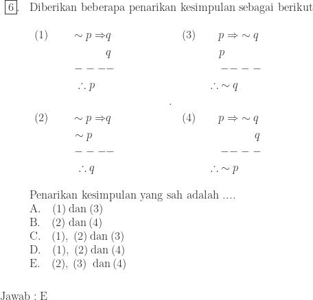 \begin{array}{ll}\\ \fbox{6}.&\textrm{Diberikan beberapa penarikan kesimpulan sebagai berikut}\\ &\begin{array}{lll}\\ \begin{aligned}(1)\qquad \sim p\Rightarrow &q\\ &q\\ ---&-\\ \therefore p\quad&\\ &\\ (2)\qquad \sim p\Rightarrow &q\\ \sim p\quad\: &\\ ---&-\\ \therefore q\quad& \end{aligned}&\qquad\qquad.&\begin{aligned}(3)\qquad p\Rightarrow &\sim q\\ p\quad\: &\\ --&--\\ \therefore \: \sim q&\\ &\\ (4)\qquad p\Rightarrow &\sim q\\ &\quad \: \: q\\ --&--\\ \therefore \: \sim p& \end{aligned} \end{array}\\ &\\ &\textrm{Penarikan kesimpulan yang sah adalah ....}\\ &\textrm{A}.\quad (1)\: \textrm{dan}\: (3)\\ &\textrm{B}.\quad (2)\: \textrm{dan}\: (4)\\ &\textrm{C}.\quad (1),\: (2)\: \textrm{dan}\: (3)\\ &\textrm{D}.\quad (1),\: (2)\: \textrm{dan}\: (4)\\ &\textrm{E}.\quad (2),\: (3)\: \: \textrm{dan}\: (4) \end{array}\\\\\\\ \textrm{Jawab}:\textrm{E}\\