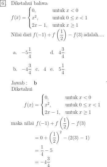 \begin{array}{ll}\\ \fbox{6}.&\textrm{Diketahui bahwa}\\ &f(x)=\begin{cases} 0,&\textrm{untuk}\: x<0\\ x^{2},&\textrm{untuk}\: 0\leq x< 1\\ 2x-1,&\textrm{untuk}\: x\geq 1 \end{cases}\\ &\textrm{Nilai dari}\: f(-1)+f\left ( \displaystyle \frac{1}{2} \right )-f(3)\: \textrm{adalah}.... \\ &\begin{array}{llllll}\\ \textrm{a}.&-5\displaystyle \frac{1}{4}&&&\textrm{d}.&4\displaystyle \frac{3}{4}\\\\ \textrm{b}.&-4\displaystyle \frac{3}{4}&\textrm{c}.&4&\textrm{e}.&5\displaystyle \frac{1}{4} \end{array}\\\\ &\textrm{Jawab}:\quad \textbf{b}\\ &\begin{aligned}\textrm{Diketahui}\: &\\ f(x)&=\begin{cases} 0,&\textrm{untuk}\: x<0\\ x^{2},&\textrm{untuk}\: 0\leq x< 1\\ 2x-1,&\textrm{untuk}\: x\geq 1 \end{cases}\\ \textrm{maka nilai}&\: \: f(-1)+f\left ( \displaystyle \frac{1}{2} \right )-f(3)\\ &=0+\left ( \displaystyle \frac{1}{2} \right )^{2}-\left ( 2(3)-1 \right )\\ &=\displaystyle \frac{1}{4}-5\\ &=-4\displaystyle \frac{3}{4} \end{aligned} \end{array}.
