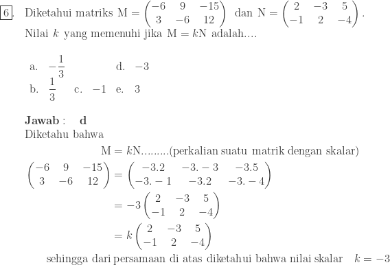 \begin{array}{ll}\\ \fbox{6}.&\textrm{Diketahui matriks}\: \: \textrm{M}=\begin{pmatrix} -6 & 9&-15\\ 3 & -6&12 \end{pmatrix}\: \: \textrm{dan}\: \: \textrm{N}=\begin{pmatrix} 2 & -3&5\\ -1 & 2&-4 \end{pmatrix}.\\ &\textrm{Nilai}\: \: k\: \: \textrm{yang memenuhi jika}\: \: \textrm{M}=k\textrm{N}\: \: \textrm{adalah}....\\ &\begin{array}{llllllll}\\ \textrm{a}.&-\displaystyle \frac{1}{3}&&&\textrm{d}.&-3\\ \textrm{b}.&\displaystyle \frac{1}{3}&\textrm{c}.&-1&\textrm{e}.&3 \end{array}\\\\ &\textbf{Jawab}:\quad \textbf{d}\\ &\begin{aligned}\textrm{Diketahu bahwa}\:\:\: &\\ \textrm{M}&=k\textrm{N}.........(\textrm{perkalian suatu matrik dengan skalar})\\ \begin{pmatrix} -6 & 9&-15\\ 3 & -6&12 \end{pmatrix}&=\begin{pmatrix} -3.2 & -3.-3 & -3.5\\ -3.-1 & -3.2 & -3.-4 \end{pmatrix}\\ &=-3\begin{pmatrix} 2 & -3 & 5\\ -1 & 2 & -4 \end{pmatrix}\\ &=k\begin{pmatrix} 2 & -3&5\\ -1 & 2&-4 \end{pmatrix}\\ \textrm{sehingga dari}&\: \textrm{persamaan di atas diketahui bahwa nilai skalar}\quad k=-3 \end{aligned} \end{array}