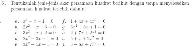 \begin{array}{ll}\\ \fbox{6}.&\textrm{Tentukanlah jenis-jenis akar persamaan kuadrat berikut dengan tanpa menyelesaikan }\\ &\textrm{persamaan kuadrat terlebih dahulu!} \end{array}\\ \begin{array}{lllll}\\ .\quad\quad&a.&x^{2}-x-1=0&f.&1+4x+4x^{2}=0\\ &b.&2x^{2}-x-3=0&g.&3x^{2}+3x+1=0\\ &c.&3x^{2}-x+2=0&h.&2+7x+2x^{2}=0\\ &d.&2x^{2}+3x+1=0&i.&5+x+2x^{2}=0\\ &e.&3x^{2}+5x+1=0&j.&5-6x+7x^{2}=0\end{array}