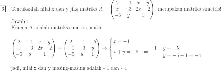 \begin{array}{ll}\\ \fbox{6}.&\textrm{Tentukanlah nilai x dan y jika matriks} \: \: A=\begin{pmatrix} 2 & -1 & x+y\\ x & -3 & 2x-2\\ -5 & y & 1 \end{pmatrix}\: \: \textrm{merupakan matriks simetris}!\\ &\textrm{Jawab}:\\ &\textrm{Karena A adalah matriks simetris, maka}\\ &\\ &\begin{pmatrix} 2 & -1 & x+y\\ x & -3 & 2x-2\\ -5 & y & 1 \end{pmatrix}=\begin{pmatrix} 2 & -1 & -5\\ -1 & -3 & y\\ -5 & y & 1 \end{pmatrix}\Rightarrow \begin{cases} x=-1 &\\ x+y=-5&\Rightarrow \begin{aligned}-1+y&=-5\\ y&=-5+1=-4 \end{aligned} \end{cases}\\ &\\ &\textrm{jadi, nilai x dan y masing-masing adalah - 1 dan - 4 }\end{array}