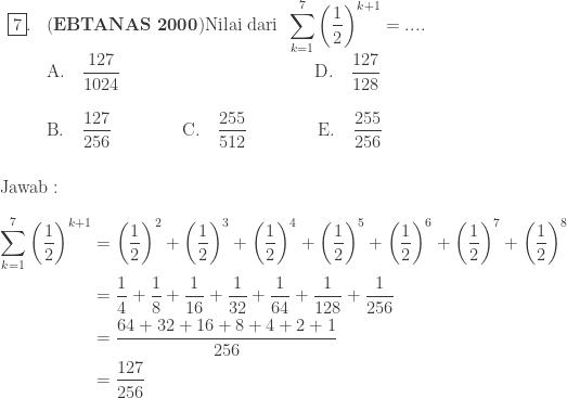 \begin{array}{ll}\\ \fbox{7}.&(\textbf{EBTANAS 2000})\textrm{Nilai dari}\: \: \displaystyle \sum_{k=1}^{7}\left ( \displaystyle \frac{1}{2} \right )^{k+1}=... .\\ &\textrm{A}.\quad \displaystyle \frac{127}{1024}\qquad\qquad\qquad\qquad\qquad\quad \textrm{D}.\quad \displaystyle \frac{127}{128}\\\\ &\textrm{B}.\quad \displaystyle \frac{127}{256}\qquad\qquad \textrm{C}.\quad \displaystyle \frac{255}{512}\qquad\qquad \textrm{E}.\quad \displaystyle \frac{255}{256}\end{array}\\\\\\ \textrm{Jawab}:\\\\ \begin{aligned}\displaystyle \sum_{k=1}^{7}\left ( \displaystyle \frac{1}{2} \right )^{k+1}&=\left ( \displaystyle \frac{1}{2} \right )^{2}+\left ( \frac{1}{2} \right )^{3}+\left ( \frac{1}{2} \right )^{4}+\left ( \frac{1}{2} \right )^{5}+\left ( \frac{1}{2} \right )^{6}+\left ( \frac{1}{2} \right )^{7} +\left ( \displaystyle \frac{1}{2} \right )^{8}\\ &=\displaystyle \frac{1}{4}+\frac{1}{8}+\frac{1}{16}+\frac{1}{32}+\frac{1}{64}+\frac{1}{128}+\frac{1}{256}\\ &=\displaystyle \frac{64+32+16+8+4+2+1}{256}\\ &=\displaystyle \frac{127}{256} \end{aligned}
