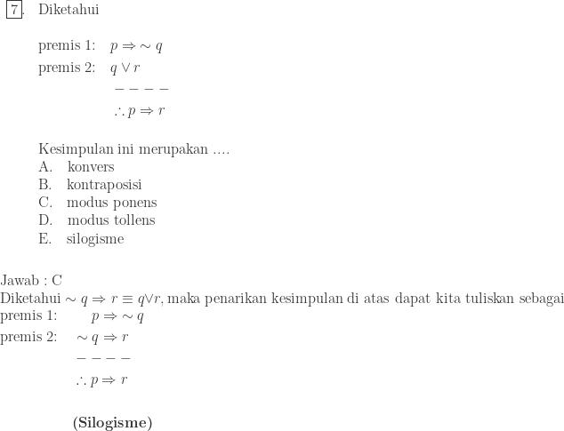 \begin{array}{ll}\\ \fbox{7}.&\textrm{Diketahui}\\ &\\ &\begin{aligned}\textrm{premis 1:}\quad &p\Rightarrow \: \sim q\\ \textrm{premis 2:}\quad &q\vee r\\ &----\\ &\therefore p\Rightarrow r\\ & \end{aligned}\\ &\textrm{Kesimpulan ini merupakan ....}\\ &\textrm{A}.\quad \textrm{konvers}\\ &\textrm{B}.\quad \textrm{kontraposisi}\\ &\textrm{C}.\quad \textrm{modus ponens}\\ &\textrm{D}.\quad \textrm{modus tollens}\\ &\textrm{E}.\quad \textrm{silogisme} \end{array}\\\\\\ \textrm{Jawab}:\textrm{C}\\ \textrm{Diketahui}\: \: \sim q\Rightarrow r\equiv q\vee r, \: \textrm{maka penarikan kesimpulan di atas dapat kita tuliskan sebagai}\\ \begin{aligned}\textrm{premis 1:}\quad &\: \: \: \: \: \: p\Rightarrow \: \sim q\\ \textrm{premis 2:}\quad &\sim q\Rightarrow r\\ &----\\ &\therefore p\Rightarrow r\\ &\\ &\textbf{(Silogisme)} \end{aligned}