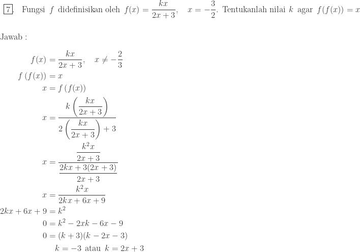 \begin{array}{ll}\\ \fbox{7}.&\textrm{Fungsi}\: \: f\: \: \textrm{didefinisikan oleh}\: \: f(x)=\displaystyle \frac{kx}{2x+3},\quad x=-\displaystyle \frac{3}{2}.\: \: \textrm{Tentukanlah nilai}\: \: k\: \: \textrm{agar}\: \: f(f(x))=x \end{array}\\\\\\ \textrm{Jawab}:\\\\ \begin{aligned}f(x)&=\displaystyle \frac{kx}{2x+3},\quad x\neq -\frac{2}{3}\\ f\left ( f(x) \right )&=x\\ x&=f\left ( f(x) \right )\\ x&=\displaystyle \frac{k\left ( \displaystyle \frac{kx}{2x+3} \right )}{2\left ( \displaystyle \frac{kx}{2x+3} \right )+3}\\ x&=\displaystyle \frac{\displaystyle \frac{k^{2}x}{2x+3}}{\displaystyle \frac{2kx+3(2x+3)}{2x+3}}\\ x&=\displaystyle \frac{k^{2}x}{2kx+6x+9}\\ 2kx+6x+9&=k^{2}\\ 0&=k^{2}-2xk-6x-9\\ 0&=(k+3)(k-2x-3)\\ &\quad k=-3\: \: \textrm{atau}\: \: k=2x+3 \end{aligned}