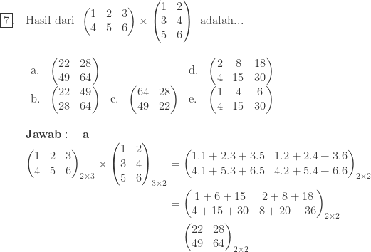\begin{array}{ll}\\ \fbox{7}.&\textrm{Hasil dari}\: \: \begin{pmatrix} 1&2&3\\ 4&5&6 \end{pmatrix}\times \begin{pmatrix} 1 &2 \\ 3 &4 \\ 5 & 6 \end{pmatrix}\: \: \textrm{adalah}...\\ &\begin{array}{llllllll}\\ \textrm{a}.&\begin{pmatrix} 22 & 28\\ 49&64 \end{pmatrix}&&&\textrm{d}.&\begin{pmatrix} 2 & 8&18\\ 4&15 & 30 \end{pmatrix}\\ \textrm{b}.&\begin{pmatrix} 22&49\\ 28&64 \end{pmatrix}&\textrm{c}.&\begin{pmatrix} 64&28\\ 49&22 \end{pmatrix}&\textrm{e}.&\begin{pmatrix} 1&4&6\\ 4&15&30 \end{pmatrix} \end{array}\\\\ &\textbf{Jawab}:\quad \textbf{a}\\ &\begin{aligned}\begin{pmatrix} 1&2&3\\ 4&5&6 \end{pmatrix}_{2\times 3}\times \begin{pmatrix} 1 &2 \\ 3 &4 \\ 5 & 6 \end{pmatrix}_{3\times 2}&=\begin{pmatrix} 1.1+2.3+3.5 & 1.2+2.4+3.6\\ 4.1+5.3+6.5 &4.2+5.4+6.6 \end{pmatrix}_{2\times 2}\\ &=\begin{pmatrix} 1+6+15 & 2+8+18\\ 4+15+30 & 8+20+36 \end{pmatrix}_{2\times 2}\\ &=\begin{pmatrix} 22 & 28\\ 49 & 64 \end{pmatrix}_{2\times 2} \end{aligned} \end{array}