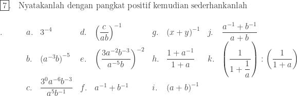 \begin{array}{ll}\\ \fbox{7}.&\textrm{Nyatakanlah dengan pangkat positif kemudian sederhankanlah} \end{array}\\ \begin{array}{lllllllll}\\ .\quad\quad&a.&\displaystyle 3^{-4}&d.&\displaystyle \left ( \frac{c}{ab} \right )^{-1}&g.&\displaystyle \left ( x+y \right )^{-1}&j.&\displaystyle \frac{a^{-1}+b^{-1}}{a+b}\\ &b.&\left ( a^{-3}b \right )^{-5}&e.&\displaystyle \left ( \frac{3a^{-2}b^{-3}}{a^{-5}b} \right )^{-2}&h.&\displaystyle \frac{1+a^{-1}}{1+a}&k.&\displaystyle \left ( \frac{1}{1+\displaystyle \frac{1}{a}} \right ):\left ( \frac{1}{1+a} \right )\\ &c.&\displaystyle \frac{3^{0}a^{-6}b^{-3}}{a^{5}b^{-1}}&f.&a^{-1}+b^{-1}&i.&\left ( a+b \right )^{-1}\end{array}