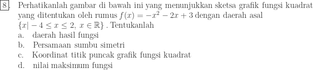 \begin{array}{ll}\\ \fbox{8}.&\textrm{Perhatikanlah gambar di bawah ini yang menunjukkan sketsa grafik fungsi kuadrat}\\ &\textrm{yang ditentukan oleh rumus}\: f(x)=-x^{2}-2x+3\: \textrm{dengan daerah asal}\\ &\left \{ x -4\leq x\leq 2,\: x\in \mathbb{R} \right \}.\: \textrm{Tentukanlah}\\ &\textrm{a}.\quad \textrm{daerah hasil fungsi}\\ &\textrm{b}.\quad \textrm{Persamaan sumbu simetri}\\ &\textrm{c}.\quad \textrm{Koordinat titik puncak grafik fungsi kuadrat}\\ &\textrm{d}.\quad \textrm{nilai maksimum fungsi} \end{array}