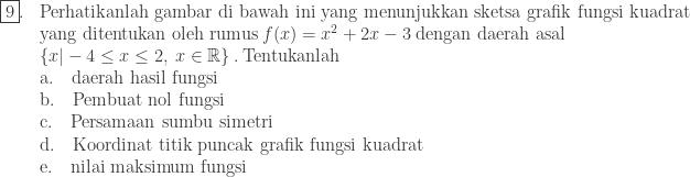 \begin{array}{ll}\\ \fbox{9}.&\textrm{Perhatikanlah gambar di bawah ini yang menunjukkan sketsa grafik fungsi kuadrat}\\ &\textrm{yang ditentukan oleh rumus}\: f(x)=x^{2}+2x-3\: \textrm{dengan daerah asal}\\ &\left \{ x -4\leq x\leq 2,\: x\in \mathbb{R} \right \}.\: \textrm{Tentukanlah}\\ &\textrm{a}.\quad \textrm{daerah hasil fungsi}\\ &\textrm{b}.\quad \textrm{Pembuat nol fungsi}\\ &\textrm{c}.\quad \textrm{Persamaan sumbu simetri}\\ &\textrm{d}.\quad \textrm{Koordinat titik puncak grafik fungsi kuadrat}\\ &\textrm{e}.\quad \textrm{nilai maksimum fungsi} \end{array}