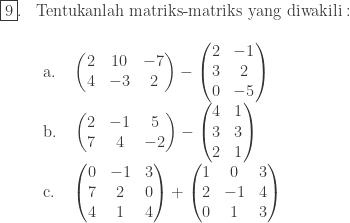 \begin{array}{ll}\\ \fbox{9}.&\textrm{Tentukanlah matriks-matriks yang diwakili}:\\ &\begin{array}{l}\\ \textrm{a}.\quad \begin{pmatrix} 2 & 10 & -7\\ 4 & -3 & 2 \end{pmatrix}-\begin{pmatrix} 2 & -1\\ 3 & 2\\ 0 & -5 \end{pmatrix}\\ \textrm{b}.\quad \begin{pmatrix} 2 & -1 & 5\\ 7 & 4 & -2 \end{pmatrix}-\begin{pmatrix} 4 & 1\\ 3 & 3\\ 2 & 1 \end{pmatrix}\\ \textrm{c}.\quad \begin{pmatrix} 0 & -1 & 3\\ 7 & 2 & 0\\ 4& 1 & 4 \end{pmatrix}+\begin{pmatrix} 1 & 0 & 3\\ 2 & -1 & 4\\ 0 & 1 & 3 \end{pmatrix} \end{array} \end{array}