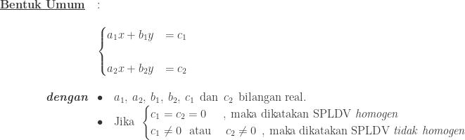 \begin{array}{ll}\\ \textbf{\underline{Bentuk Umum}}&:\\\\ &\begin{cases} a_{1}x+b_{1}y &=c_{1} \\\\ a_{2}x+b_{2}y &=c_{2} \end{cases}\\\\ \qquad\qquad \textit{\textbf{dengan}}&\bullet \quad a_{1},\: a_{2},\: b_{1},\: b_{2},\: c_{1}\: \: \textrm{dan}\: \: c_{2}\: \: \textrm{bilangan real}.\\ &\bullet \quad \textrm{Jika}\: \: \begin{cases} c_{1}=c_{2}=0 & ,\: \textrm{maka dikatakan SPLDV }\textit{homogen}\\ c_{1}\neq 0\: \: \: \textrm{atau}& \: c_{2} \neq 0 \: \: ,\: \textrm{maka dikatakan SPLDV }\textit{tidak homogen} \end{cases} \end{array}