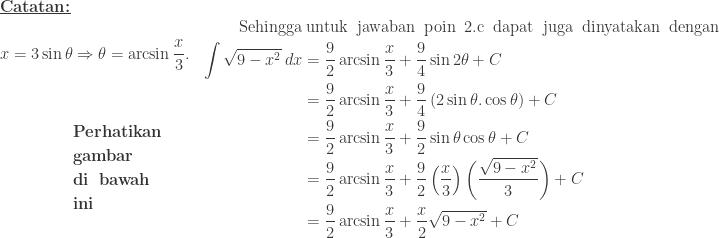 \begin{array}{ll}\\ \textbf{\underline{Catatan:}}&\\ \begin{aligned}x=3\sin \theta &\Rightarrow \theta =\arcsin \displaystyle \frac{x}{3}.\\ &\\ &\\ &\textbf{Perhatikan}\\ &\textbf{gambar}\\ &\textbf{di\: bawah}\\ &\textbf{ini}\\ \end{aligned}&\begin{aligned}\textrm{Sehingga}&\: \textrm{untuk\: jawaban\: poin\: 2.c\: dapat\: juga\: dinyatakan\: dengan}\\ \int \sqrt{9-x^{2}}\: dx&=\displaystyle \frac{9}{2}\arcsin \frac{x}{3}+\displaystyle \frac{9}{4}\sin 2\theta +C\\ &=\displaystyle \frac{9}{2}\arcsin \frac{x}{3}+\displaystyle \frac{9}{4}\left ( 2\sin \theta .\cos \theta \right )+C\\ &=\displaystyle \frac{9}{2}\arcsin \frac{x}{3}+\displaystyle \frac{9}{2}\sin \theta \cos \theta +C\\ &=\displaystyle \frac{9}{2}\arcsin \frac{x}{3}+\displaystyle \frac{9}{2}\left ( \frac{x}{3} \right )\left ( \frac{\sqrt{9-x^{2}}}{3} \right )+C\\ &=\displaystyle \frac{9}{2}\arcsin \frac{x}{3}+\displaystyle \frac{x}{2}\sqrt{9-x^{2}}+C \end{aligned}\\ \end{array}