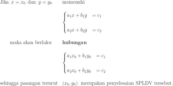 \begin{array}{ll}\\ \textrm{Jika}\: \: x=x_{0}\: \: \textrm{dan}\: \: y=y_{0}&\textrm{memenuhi}\\\\ &\begin{cases} a_{1}x+b_{1}y &=c_{1} \\\\ a_{2}x+b_{2}y &=c_{2} \end{cases}\\\\ \qquad \textrm{maka akan berlaku}&\textbf{hubungan}\\\\ &\begin{cases} a_{1}x_{0}+b_{1}y_{0} &=c_{1} \\\\ a_{2}x_{0}+b_{2}y_{0} &=c_{2} \end{cases}\\\\ \textrm{sehingga pasangan terurut}&\left ( x_{0},y_{0} \right )\: \: \textrm{merupakan penyelesaian SPLDV tersebut}. \end{array}