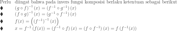 \begin{array}{ll}\\ \textrm{Perlu}&\textrm{diingat bahwa pada invers fungsi komposisi berlaku ketentuan sebagai berikut}\\ \blacklozenge &\left ( g\circ f \right )^{-1}(x)=\left ( f^{-1}\circ g^{-1} \right )(x)\\ \blacklozenge &\left ( f\circ g \right )^{-1}(x)=\left ( g^{-1}\circ f^{-1} \right )(x)\\ \blacklozenge &f(x)=\left ( \left (f^{-1} \right )^{-1}(x) \right )\\ \blacklozenge &x=f^{-1}\left ( f(x) \right )=\left ( f^{-1}\circ f \right )(x)=\left ( f\circ f^{-1} \right )(x)=f\left ( f^{-1}(x) \right ) \end{array}