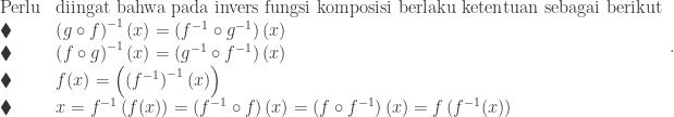 \begin{array}{ll}\\ \textrm{Perlu}&\textrm{diingat bahwa pada invers fungsi komposisi berlaku ketentuan sebagai berikut}\\ \blacklozenge &\left ( g\circ f \right )^{-1}(x)=\left ( f^{-1}\circ g^{-1} \right )(x)\\ \blacklozenge &\left ( f\circ g \right )^{-1}(x)=\left ( g^{-1}\circ f^{-1} \right )(x)\\ \blacklozenge &f(x)=\left ( \left (f^{-1} \right )^{-1}(x) \right )\\ \blacklozenge &x=f^{-1}\left ( f(x) \right )=\left ( f^{-1}\circ f \right )(x)=\left ( f\circ f^{-1} \right )(x)=f\left ( f^{-1}(x) \right ) \end{array}.