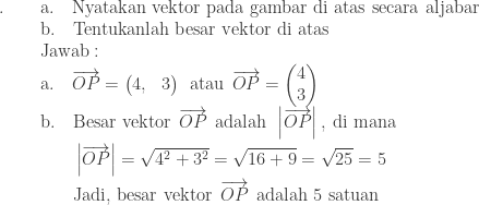 \begin{array}{ll}\ .\: \quad&\textrm{a}.\quad \textrm{Nyatakan vektor pada gambar di atas secara aljabar}\ &\textrm{b}.\quad \textrm{Tentukanlah besar vektor di atas}\ &\textrm{Jawab}:\ &\textrm{a}.\quad \overrightarrow{OP}=\begin{pmatrix} 4, &3 \end{pmatrix}\: \: \textrm{atau}\: \: \overrightarrow{OP}=\begin{pmatrix} 4\ 3 \end{pmatrix}\ &\begin{aligned}\textrm{b}.\quad &\textrm{Besar vektor}\: \: \overrightarrow{OP}\: \: \textrm{adalah}\: \: \left | \overrightarrow{OP} \right |,\: \textrm{di mana}\ &\left | \overrightarrow{OP} \right |=\sqrt{4^{2}+3^{2}}=\sqrt{16+9}=\sqrt{25}=5\ &\textrm{Jadi, besar vektor}\: \: \overrightarrow{OP}\: \: \textrm{adalah 5 satuan}\end{aligned} \end{array}