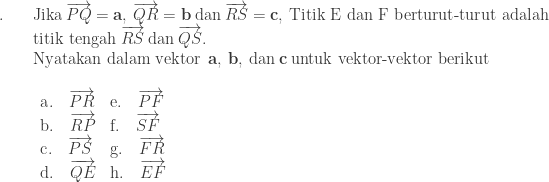 \begin{array}{ll}\\ .\quad&\textrm{Jika}\: \overrightarrow{PQ}=\textbf{a},\: \overrightarrow{QR}=\textbf{b}\: \textrm{dan}\: \overrightarrow{RS}=\textbf{c},\: \textrm{Titik E dan F berturut-turut adalah}\\ &\textrm{titik tengah}\: \overrightarrow{RS}\: \textrm{dan}\: \overrightarrow{QS}.\\ &\textrm{Nyatakan dalam vektor}\: \: \textbf{a},\: \textbf{b},\: \textrm{dan}\: \textbf{c}\: \textrm{untuk vektor-vektor berikut}\\ &\begin{array}{ll}\\ \textrm{a}.\quad \overrightarrow{PR}&\textrm{e}.\quad \overrightarrow{PF}\\ \textrm{b}.\quad \overrightarrow{RP}&\textrm{f}.\quad \overrightarrow{SF}\\ \textrm{c}.\quad \overrightarrow{PS}&\textrm{g}.\quad \overrightarrow{FR}\\ \textrm{d}.\quad \overrightarrow{QE}&\textrm{h}.\quad \overrightarrow{EF} \end{array} \end{array}