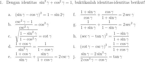 \begin{array}{ll}\\ 1.&\textrm{Dengan identitas}\: \: \sin ^{2}\gamma +\cos ^{2}\gamma =1,\: \textrm{buktikanlah identitas-identitas berikut}!\\ &\begin{array}{lllll}\\ \textrm{a}.&\left ( \sin \gamma -\cos \gamma \right )^{2}=1-\sin 2\gamma &\textrm{f}.&\displaystyle \frac{1+\sin \gamma }{\cos \gamma }+\displaystyle \frac{\cos \gamma }{1+\sin \gamma }=2\sec \gamma \\ \textrm{b}.&\displaystyle \frac{\csc ^{2}\gamma -1}{\csc ^{2}\gamma }=\cos ^{2}\gamma &\textrm{g}.&\displaystyle \frac{1}{1+\sin \gamma }+\displaystyle \frac{1}{1-\sin \gamma }=2\sec ^{2}\gamma \\ \textrm{c}.&\sqrt{\displaystyle \frac{1-\sin ^{2}\gamma }{1-\cos ^{2}\gamma }}=\cot \gamma &\textrm{h}.&\left ( \sec \gamma -\tan \gamma \right )^{2}=\displaystyle \frac{1-\sin \gamma }{1+\sin \gamma }\\ \textrm{d}.&\displaystyle \frac{1+\cos \gamma }{\sin ^{2}\gamma }=\displaystyle \frac{1}{1-\cos \gamma }&\textrm{i}.&\left ( \cot \gamma -\csc \gamma \right )^{2}=\displaystyle \frac{1-\cos \gamma }{1+\cos \gamma }\\ \textrm{e}.&\displaystyle \frac{1+\cos \gamma }{\sin \gamma }+\displaystyle \frac{\sin \gamma }{1+\cos \gamma }=2\csc \gamma &\textrm{j}.&\displaystyle \frac{\sin \gamma -2\sin ^{3}\gamma }{2\cos ^{3}\gamma -\cos \gamma }=\tan \gamma \end{array} \end{array}
