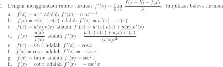 \begin{array}{ll}\\ 1.&\textrm{Dengan menggunakan rumus turunan}\: \: {f}\, '(x)=\underset{h\rightarrow 0}{\textrm{Lim}}\: \: \displaystyle \frac{f(x+h)-f(x)}{h},\: \: \textrm{tunjukkan bahwa turunan}\: \: \\ &\textrm{a}.\quad f(x)=ax^{n}\: \: \textrm{adalah}\: \: {f}\, '(x)=n.ax^{n-1}\\ &\textrm{b}.\quad f(x)=u(x)+v(x)\: \: \textrm{adalah}\: \: {f}\, '(x)= {u}\,'(x)+{v}\,'(x)\\ &\textrm{c}.\quad f(x)=u(x).v(x)\: \: \textrm{adalah}\: \: {f}\, '(x)= {u}\,'(x).v(x)+u(x).{v}\,'(x)\\ &\textrm{d}.\quad f(x)=\displaystyle \frac{u(x)}{v(x)}\: \: \textrm{adalah}\: \: {f}\, '(x)=\displaystyle \frac{{u}\,'(x).v(x)+u(x).{v}\,'(x)}{(v(x))^{2}} \\ &\textrm{e}.\quad f(x)=\sin x\: \: \textrm{adalah}\: \: {f}\, '(x)=\cos x \\ &\textrm{f}.\quad f(x)=\cos x\: \: \textrm{adalah}\: \: {f}\, '(x)=-\sin x \\ &\textrm{g}.\quad f(x)=\tan x\: \: \textrm{adalah}\: \: {f}\, '(x)=\sec^{2} x \\ &\textrm{h}.\quad f(x)=\cot x\: \: \textrm{adalah}\: \: {f}\, '(x)=-\csc^{2} x \\ \end{array}